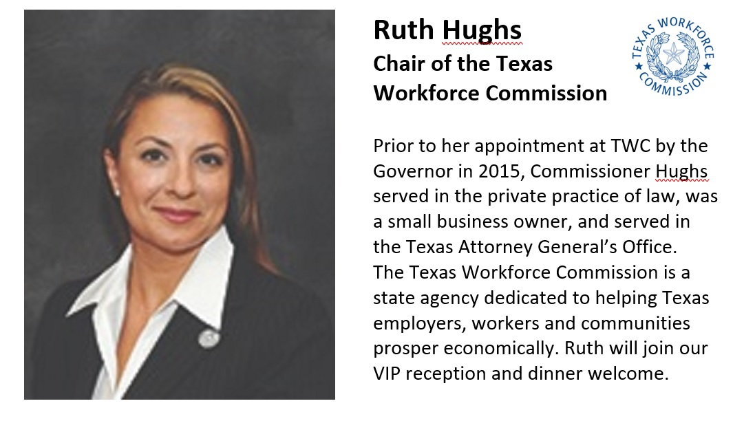 Ruth Hughs Chair of the Texas Workforce Commission Prior to her appointment at TWC by the Governor in 2015, Commissioner Hughs served in the private practice of law, was a small business owner, and served in the Texas Attorney General's Office. The Texas Workforce Commission is a state agency dedicated to helping Texas employers, workers and communities prosper economically. Ruth will join our VIP reception and dinner welcome.