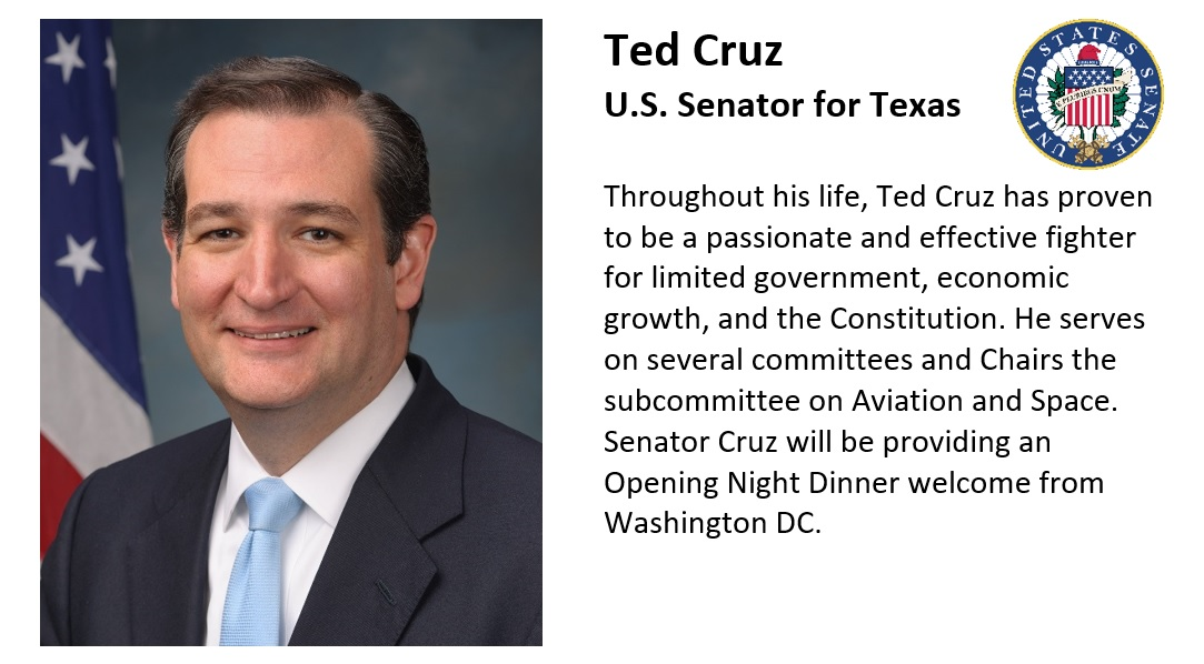 Ted Cruz U.S. Senator for Texas Throughout his life, Ted Cruz has proven to be a passionate and effective fighter for limited government, economic growth, and the Constitution. He serves on several committees and Chairs the subcommittee on Aviation and Space. Senator Cruz will be providing an Opening Night Dinner welcome from Washington DC.